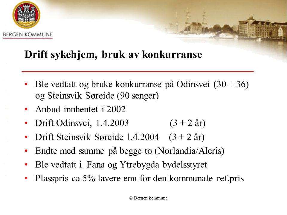 © Bergen kommune Drift sykehjem, bruk av konkurranse Ble vedtatt og bruke konkurranse på Odinsvei (30 + 36) og Steinsvik Søreide (90 senger) Anbud innhentet i 2002 Drift Odinsvei, 1.4.2003 (3 + 2 år) Drift Steinsvik Søreide 1.4.2004 (3 + 2 år) Endte med samme på begge to (Norlandia/Aleris) Ble vedtatt i Fana og Ytrebygda bydelsstyret Plasspris ca 5% lavere enn for den kommunale ref.pris