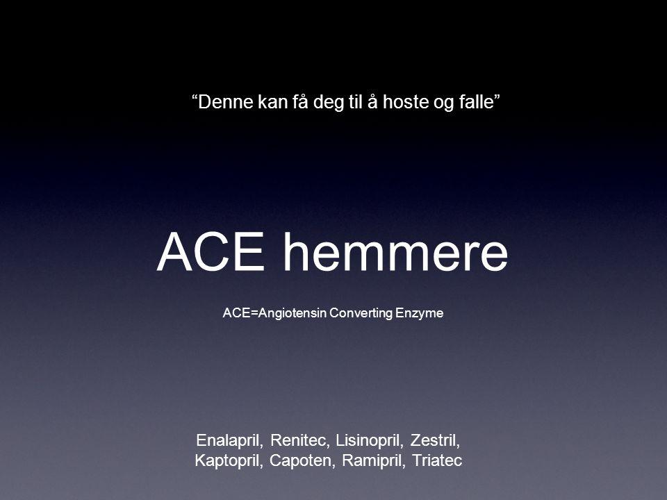"""ACE hemmere Enalapril, Renitec, Lisinopril, Zestril, Kaptopril, Capoten, Ramipril, Triatec ACE=Angiotensin Converting Enzyme """"Denne kan få deg til å h"""