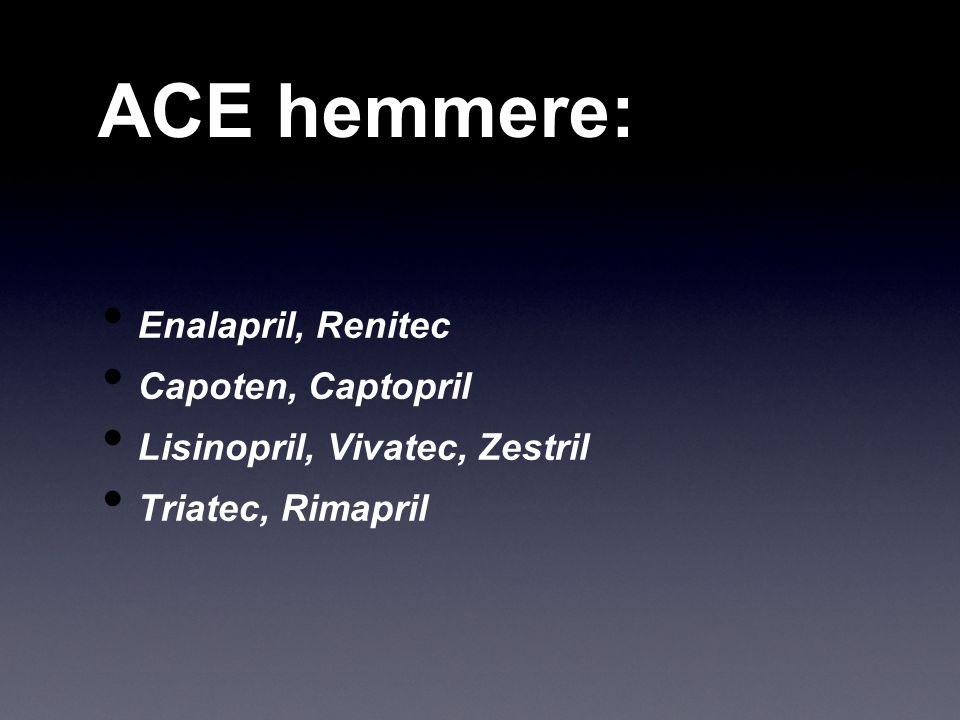 ACE hemmere: Enalapril, Renitec Capoten, Captopril Lisinopril, Vivatec, Zestril Triatec, Rimapril