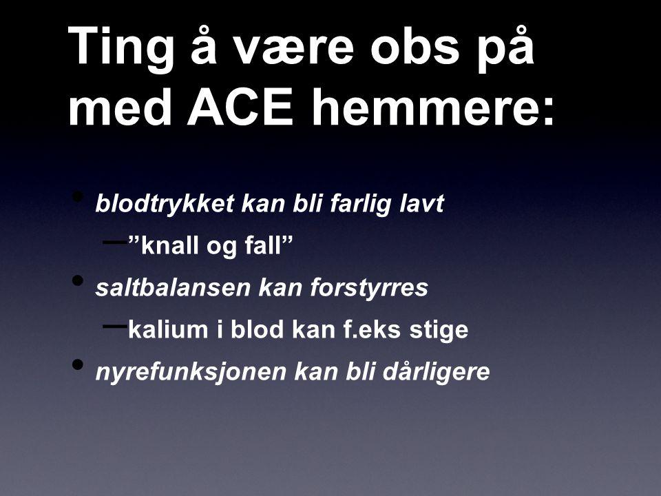 """Ting å være obs på med ACE hemmere: blodtrykket kan bli farlig lavt – """"knall og fall"""" saltbalansen kan forstyrres – kalium i blod kan f.eks stige nyre"""