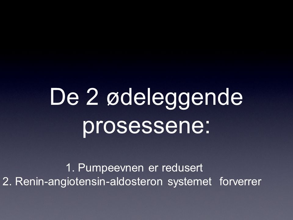 De 2 ødeleggende prosessene: 1. Pumpeevnen er redusert 2. Renin-angiotensin-aldosteron systemet forverrer