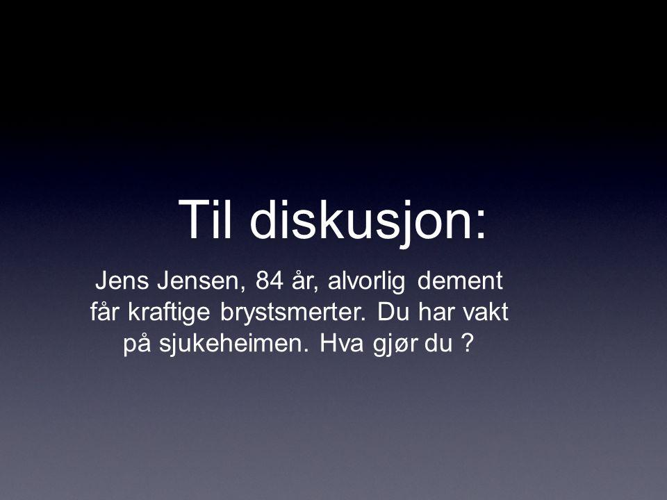 Til diskusjon: Jens Jensen, 84 år, alvorlig dement får kraftige brystsmerter. Du har vakt på sjukeheimen. Hva gjør du ?