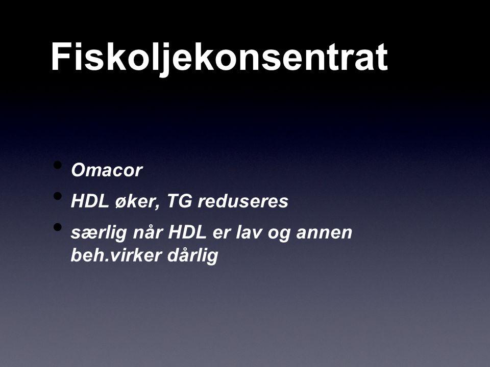 Fiskoljekonsentrat Omacor HDL øker, TG reduseres særlig når HDL er lav og annen beh.virker dårlig