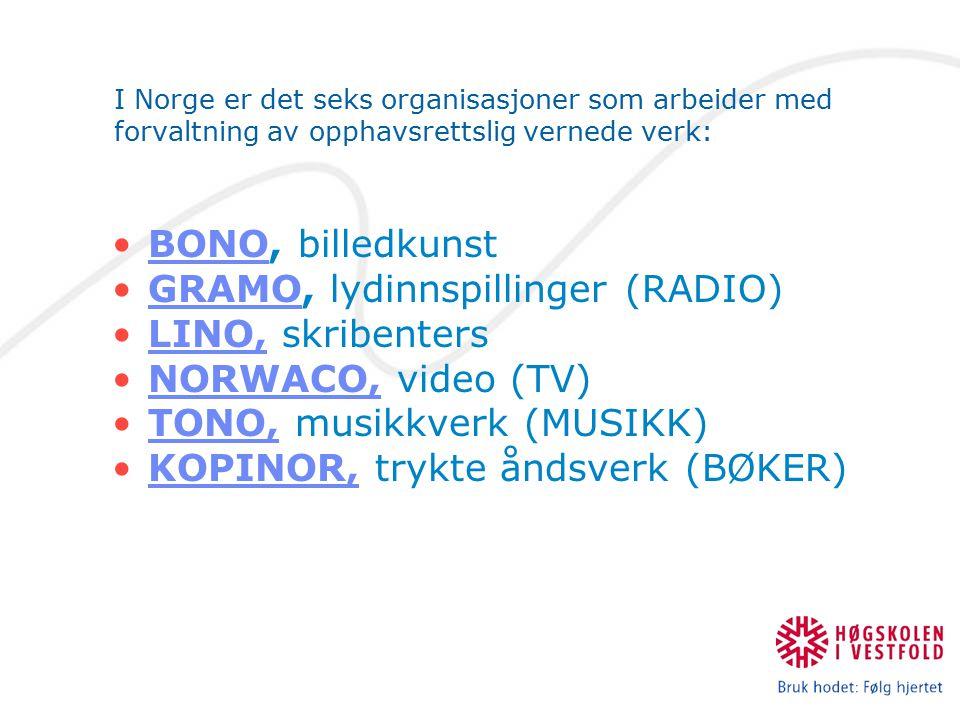 I Norge er det seks organisasjoner som arbeider med forvaltning av opphavsrettslig vernede verk: BONO, billedkunstBONO GRAMO, lydinnspillinger (RADIO)GRAMO LINO, skribentersLINO, NORWACO, video (TV)NORWACO, TONO, musikkverk (MUSIKK)TONO, KOPINOR, trykte åndsverk (BØKER)KOPINOR,