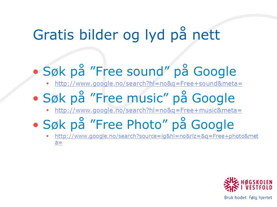 Gratis bilder og lyd på nett Søk på Free sound på Google  http://www.google.no/search hl=no&q=Free+sound&meta= http://www.google.no/search hl=no&q=Free+sound&meta= Søk på Free music på Google  http://www.google.no/search hl=no&q=Free+music&meta= http://www.google.no/search hl=no&q=Free+music&meta= Søk på Free Photo på Google  http://www.google.no/search source=ig&hl=no&rlz=&q=Free+photo&met a= http://www.google.no/search source=ig&hl=no&rlz=&q=Free+photo&met a=