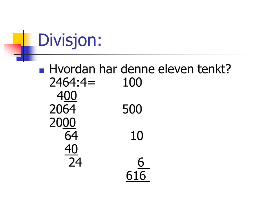 Divisjon: Hvordan har denne eleven tenkt? 2464:4=100 400 2064500 2000 64 10 40 24 6 616
