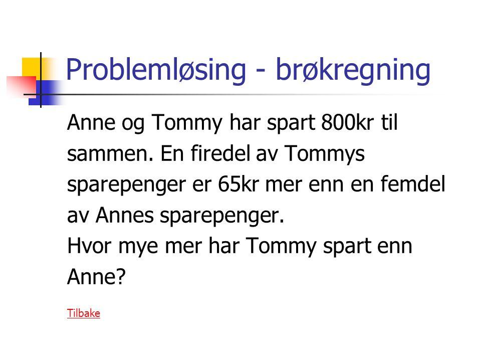 Problemløsing - brøkregning Anne og Tommy har spart 800kr til sammen. En firedel av Tommys sparepenger er 65kr mer enn en femdel av Annes sparepenger.
