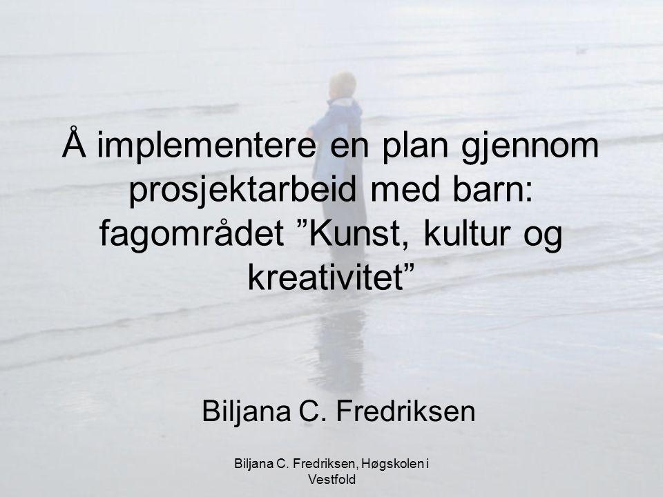 """Biljana C. Fredriksen, Høgskolen i Vestfold Å implementere en plan gjennom prosjektarbeid med barn: fagområdet """"Kunst, kultur og kreativitet"""" Biljana"""