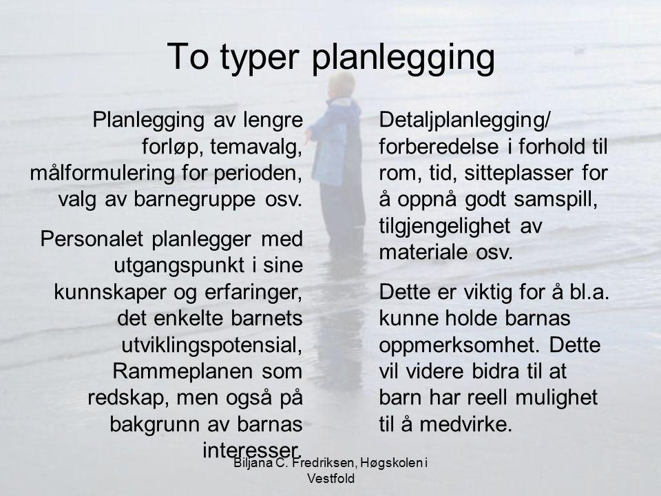 Biljana C. Fredriksen, Høgskolen i Vestfold To typer planlegging Planlegging av lengre forløp, temavalg, målformulering for perioden, valg av barnegru