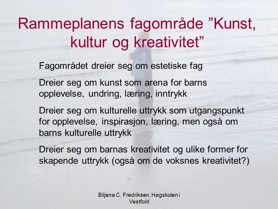 """Biljana C. Fredriksen, Høgskolen i Vestfold Rammeplanens fagområde """"Kunst, kultur og kreativitet"""" Fagområdet dreier seg om estetiske fag Dreier seg om"""