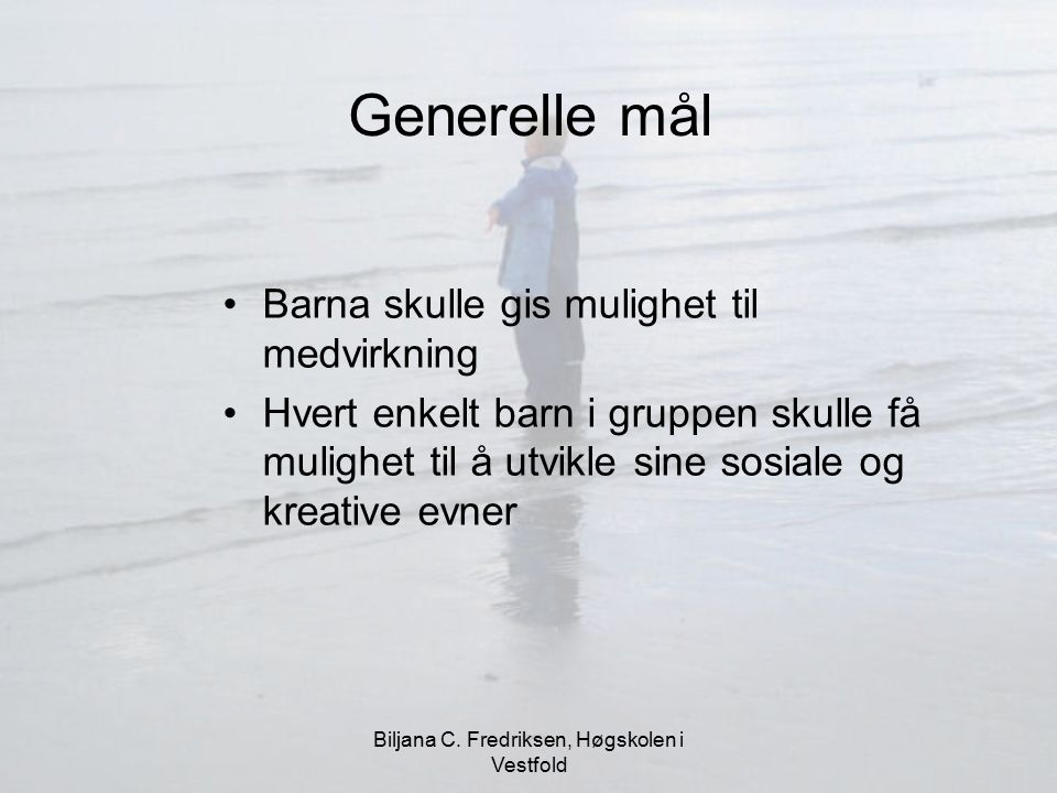 Biljana C. Fredriksen, Høgskolen i Vestfold Generelle mål Barna skulle gis mulighet til medvirkning Hvert enkelt barn i gruppen skulle få mulighet til