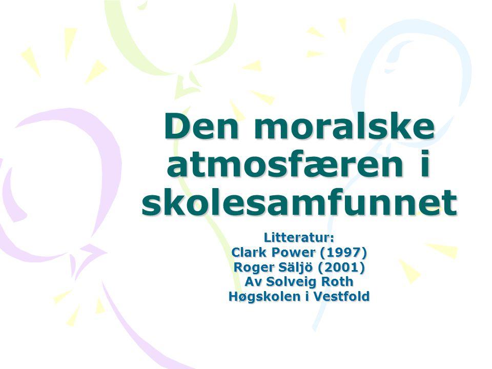 Den moralske atmosfæren i skolesamfunnet Litteratur: Clark Power (1997) Roger Säljö (2001) Av Solveig Roth Høgskolen i Vestfold