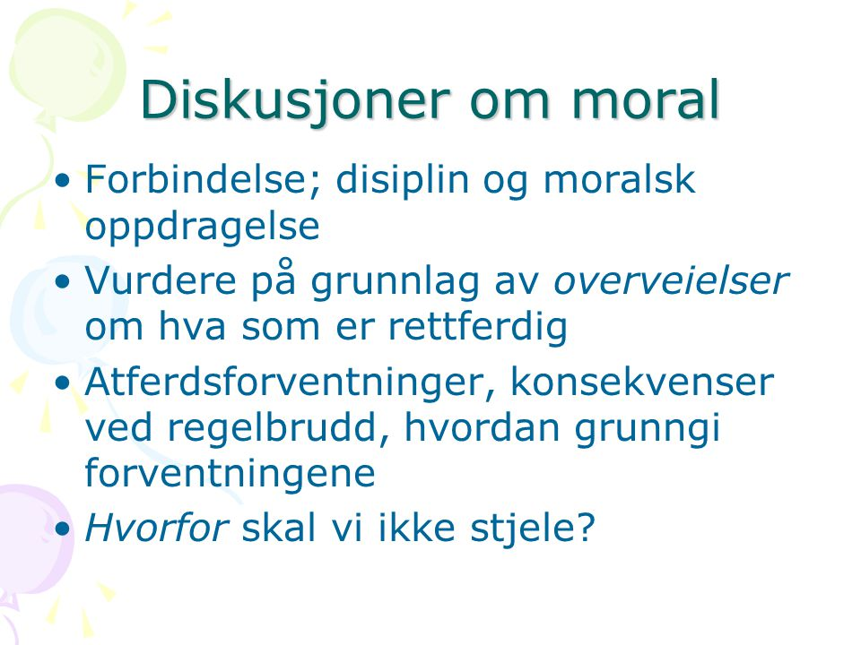 Diskusjoner om moral Forbindelse; disiplin og moralsk oppdragelse Vurdere på grunnlag av overveielser om hva som er rettferdig Atferdsforventninger, konsekvenser ved regelbrudd, hvordan grunngi forventningene Hvorfor skal vi ikke stjele?