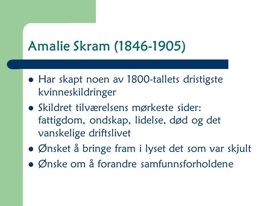 Amalie Skram (1846-1905) Har skapt noen av 1800-tallets dristigste kvinneskildringer Skildret tilværelsens mørkeste sider: fattigdom, ondskap, lidelse, død og det vanskelige driftslivet Ønsket å bringe fram i lyset det som var skjult Ønske om å forandre samfunnsforholdene