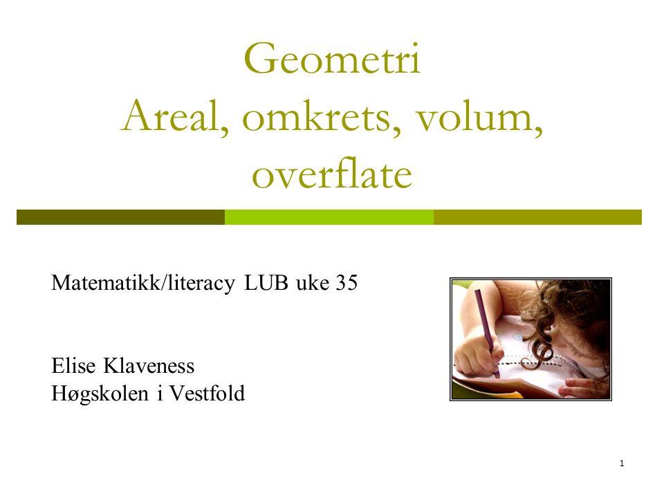 1 Geometri Areal, omkrets, volum, overflate Matematikk/literacy LUB uke 35 Elise Klaveness Høgskolen i Vestfold