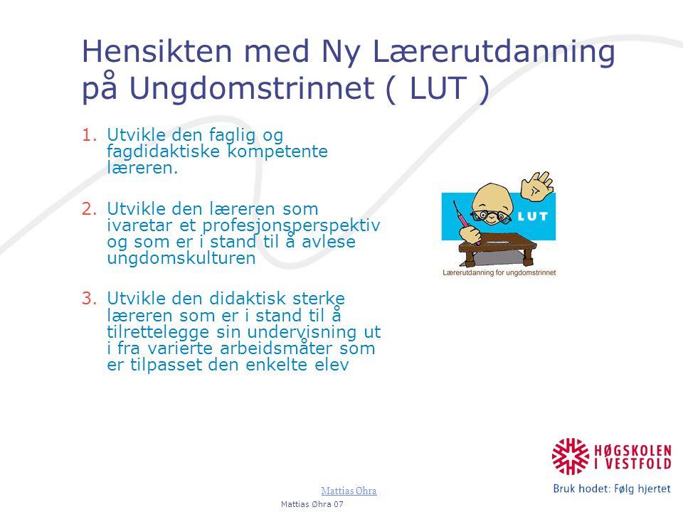 Mattias Øhra Hensikten med Ny Lærerutdanning på Ungdomstrinnet ( LUT ) 1.Utvikle den faglig og fagdidaktiske kompetente læreren. 2.Utvikle den læreren