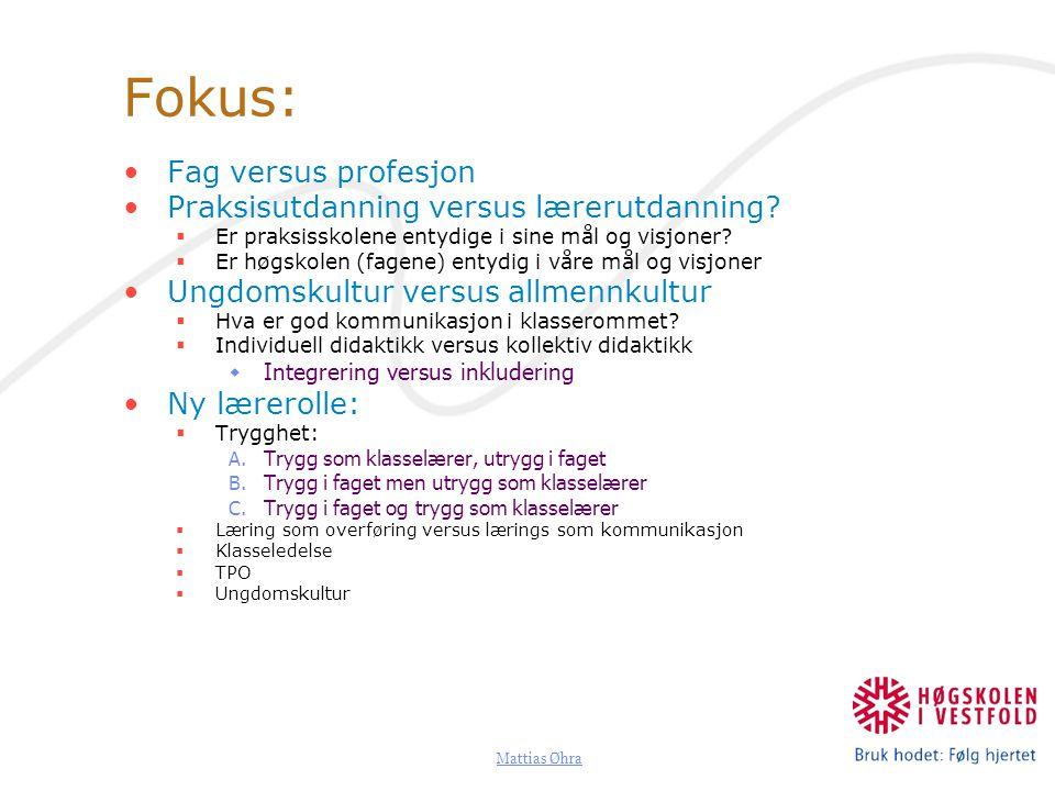 Mattias Øhra Fokus: Fag versus profesjon Praksisutdanning versus lærerutdanning?  Er praksisskolene entydige i sine mål og visjoner?  Er høgskolen (