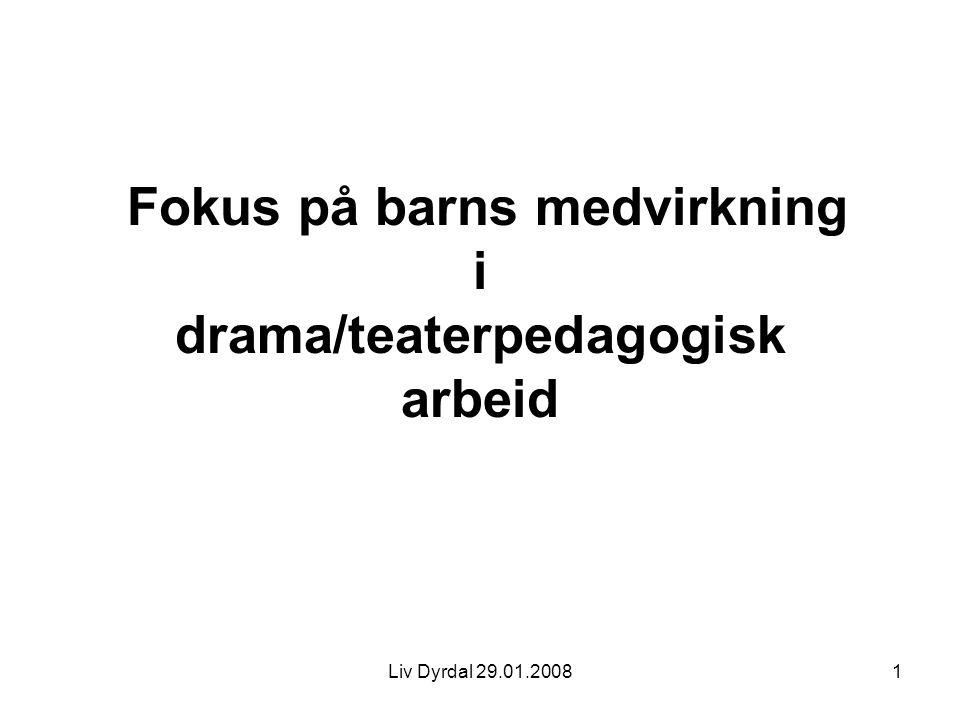 Liv Dyrdal 29.01.20081 Fokus på barns medvirkning i drama/teaterpedagogisk arbeid