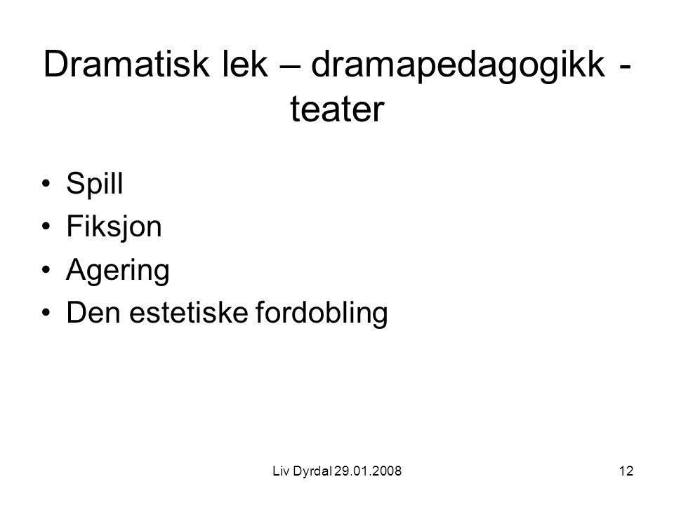 Liv Dyrdal 29.01.200812 Dramatisk lek – dramapedagogikk - teater Spill Fiksjon Agering Den estetiske fordobling