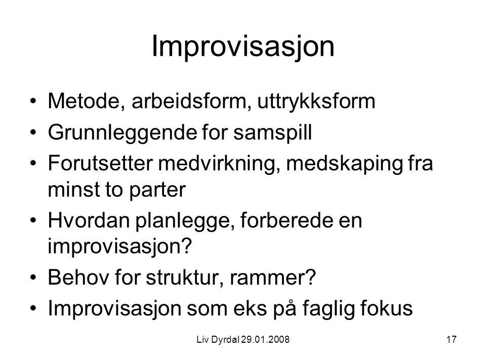 Liv Dyrdal 29.01.200817 Improvisasjon Metode, arbeidsform, uttrykksform Grunnleggende for samspill Forutsetter medvirkning, medskaping fra minst to pa