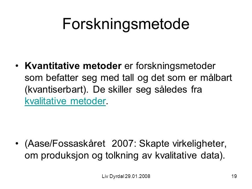 Liv Dyrdal 29.01.200819 Forskningsmetode Kvantitative metoder er forskningsmetoder som befatter seg med tall og det som er målbart (kvantiserbart). De