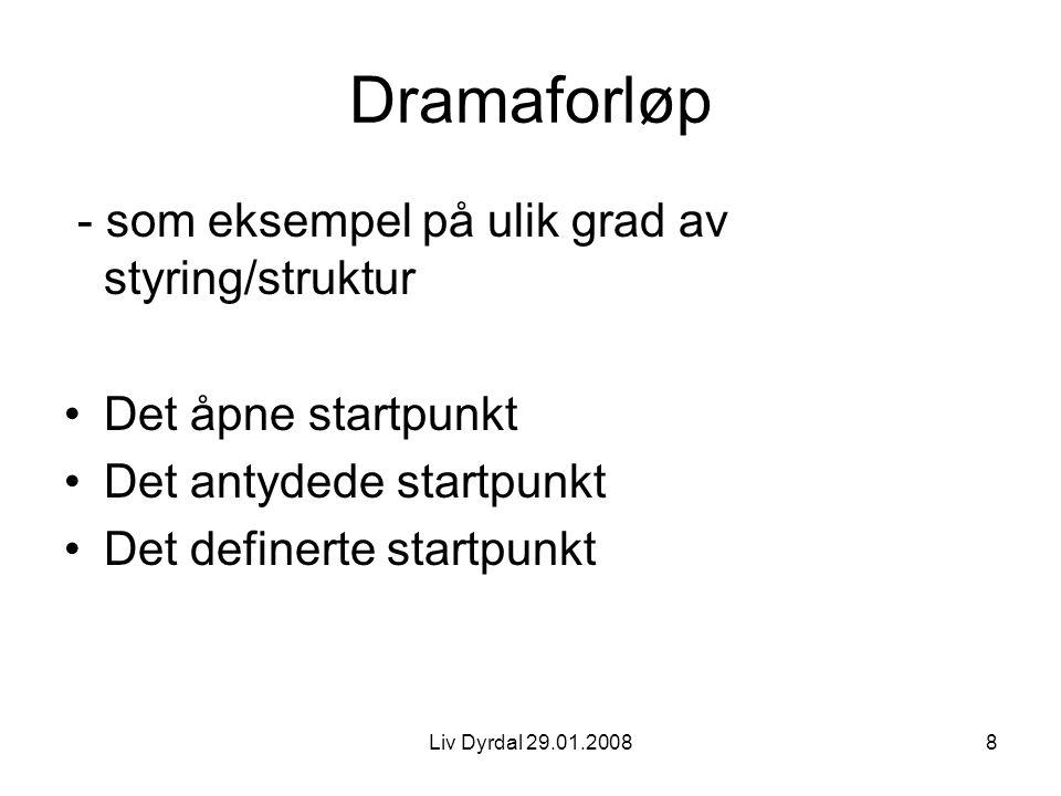 Liv Dyrdal 29.01.20088 Dramaforløp - som eksempel på ulik grad av styring/struktur Det åpne startpunkt Det antydede startpunkt Det definerte startpunk