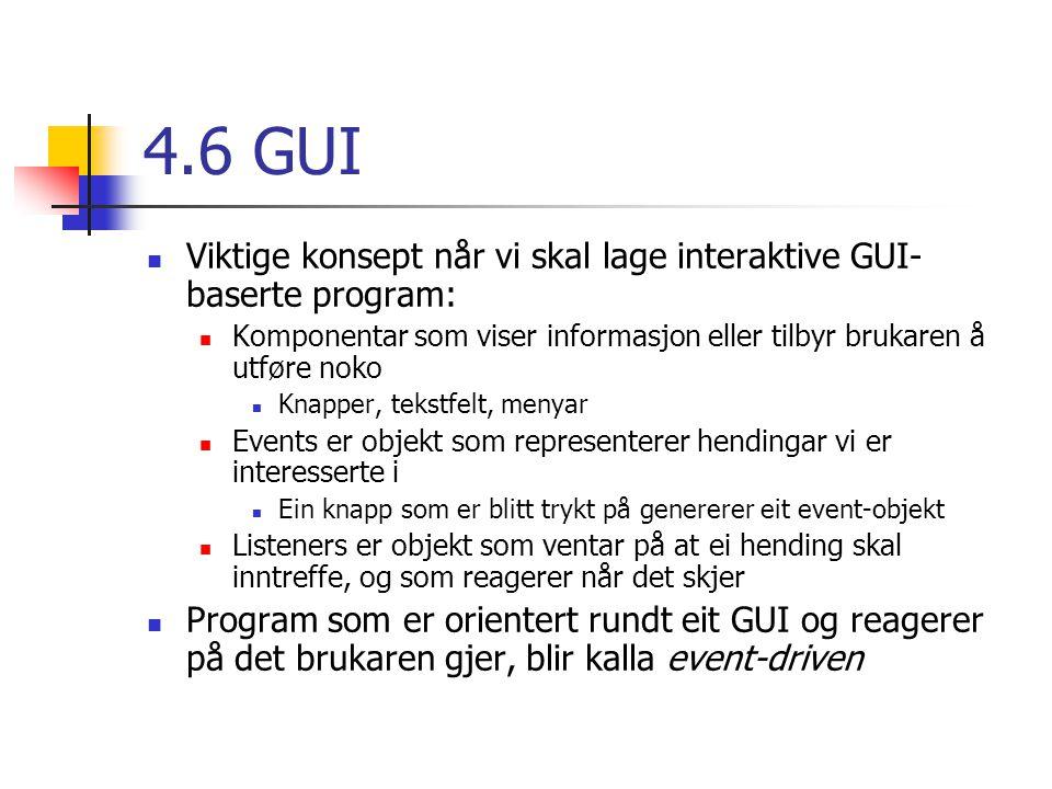 4.6 GUI Viktige konsept når vi skal lage interaktive GUI- baserte program: Komponentar som viser informasjon eller tilbyr brukaren å utføre noko Knapper, tekstfelt, menyar Events er objekt som representerer hendingar vi er interesserte i Ein knapp som er blitt trykt på genererer eit event-objekt Listeners er objekt som ventar på at ei hending skal inntreffe, og som reagerer når det skjer Program som er orientert rundt eit GUI og reagerer på det brukaren gjer, blir kalla event-driven