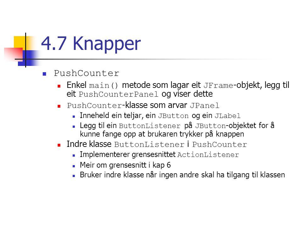 4.7 Knapper PushCounter Enkel main() metode som lagar eit JFrame -objekt, legg til eit PushCounterPanel og viser dette PushCounter -klasse som arvar JPanel Inneheld ein teljar, ein JButton og ein JLabel Legg til ein ButtonListener på JButton -objektet for å kunne fange opp at brukaren trykker på knappen Indre klasse ButtonListener i PushCounter Implementerer grensesnittet ActionListener Meir om grensesnitt i kap 6 Bruker indre klasse når ingen andre skal ha tilgang til klassen
