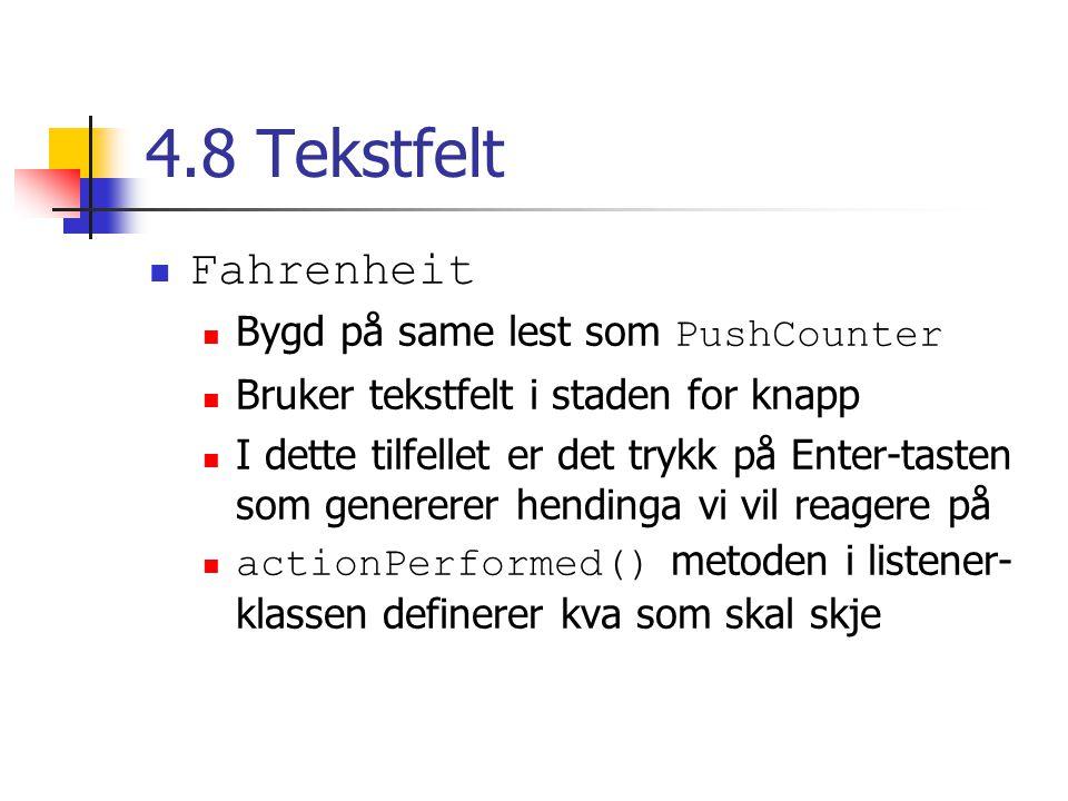 4.8 Tekstfelt Fahrenheit Bygd på same lest som PushCounter Bruker tekstfelt i staden for knapp I dette tilfellet er det trykk på Enter-tasten som genererer hendinga vi vil reagere på actionPerformed() metoden i listener- klassen definerer kva som skal skje