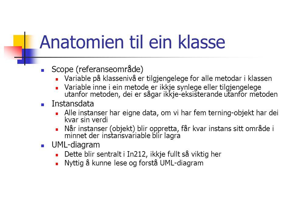 Anatomien til ein klasse Scope (referanseområde) Variable på klassenivå er tilgjengelege for alle metodar i klassen Variable inne i ein metode er ikkje synlege eller tilgjengelege utanfor metoden, dei er sågar ikkje-eksisterande utanfor metoden Instansdata Alle instanser har eigne data, om vi har fem terning-objekt har dei kvar sin verdi Når instanser (objekt) blir oppretta, får kvar instans sitt område i minnet der instansvariable blir lagra UML-diagram Dette blir sentralt i In212, ikkje fullt så viktig her Nyttig å kunne lese og forstå UML-diagram