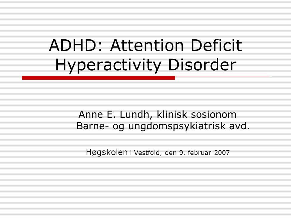 ADHD: Attention Deficit Hyperactivity Disorder Anne E. Lundh, klinisk sosionom Barne- og ungdomspsykiatrisk avd. Høgskolen i Vestfold, den 9. februar