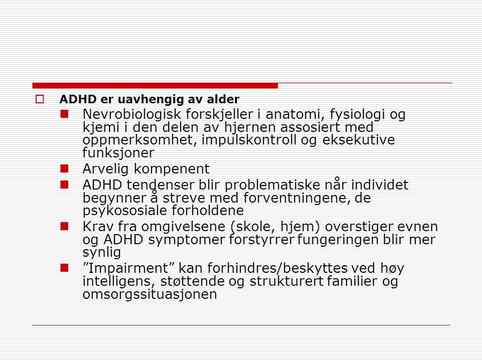  ADHD er uavhengig av alder Nevrobiologisk forskjeller i anatomi, fysiologi og kjemi i den delen av hjernen assosiert med oppmerksomhet, impulskontroll og eksekutive funksjoner Arvelig kompenent ADHD tendenser blir problematiske når individet begynner å streve med forventningene, de psykososiale forholdene Krav fra omgivelsene (skole, hjem) overstiger evnen og ADHD symptomer forstyrrer fungeringen blir mer synlig Impairment kan forhindres/beskyttes ved høy intelligens, støttende og strukturert familier og omsorgssituasjonen