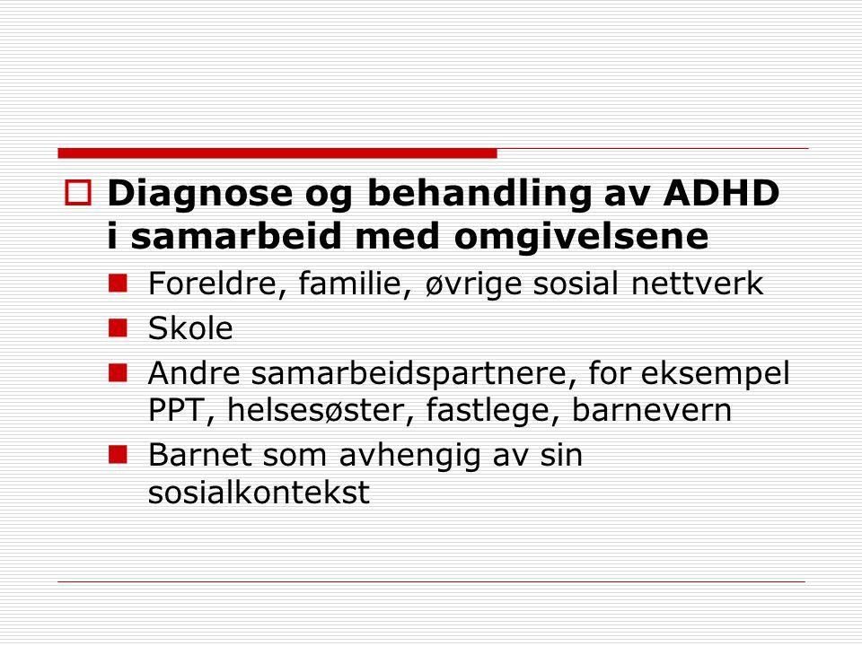  Diagnose og behandling av ADHD i samarbeid med omgivelsene Foreldre, familie, øvrige sosial nettverk Skole Andre samarbeidspartnere, for eksempel PPT, helsesøster, fastlege, barnevern Barnet som avhengig av sin sosialkontekst