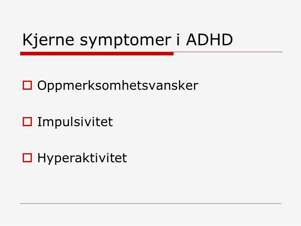 Kjerne symptomer i ADHD  Oppmerksomhetsvansker  Impulsivitet  Hyperaktivitet