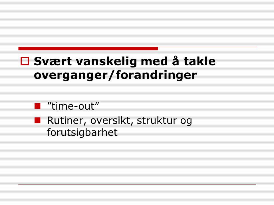 """ Svært vanskelig med å takle overganger/forandringer """"time-out"""" Rutiner, oversikt, struktur og forutsigbarhet"""