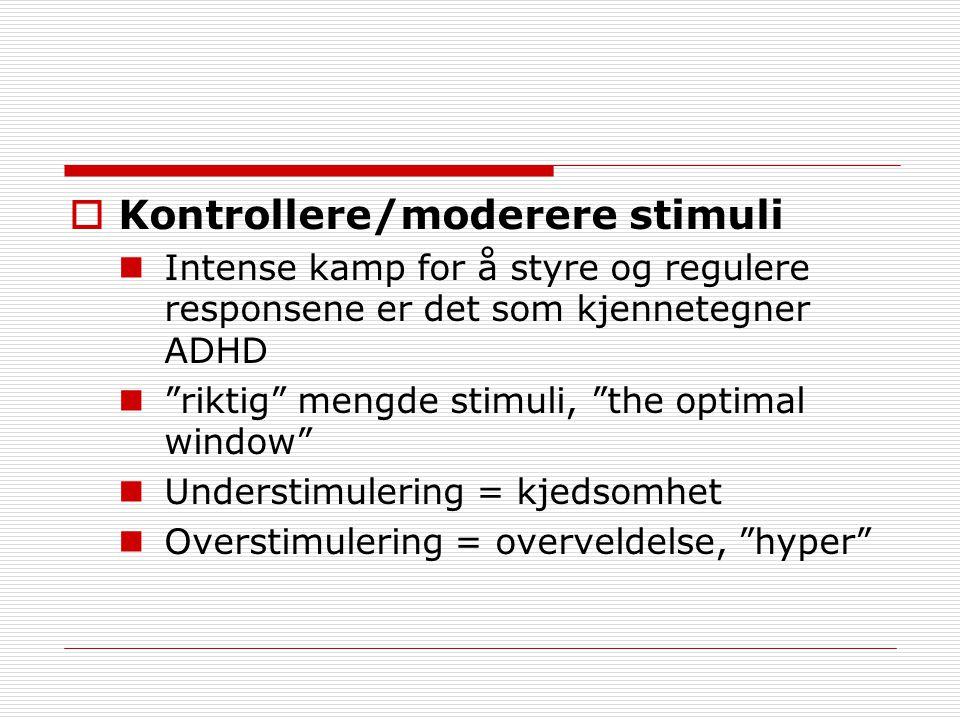  Kontrollere/moderere stimuli Intense kamp for å styre og regulere responsene er det som kjennetegner ADHD riktig mengde stimuli, the optimal window Understimulering = kjedsomhet Overstimulering = overveldelse, hyper