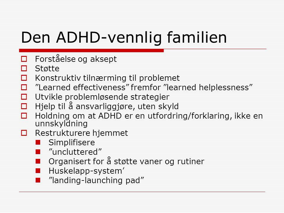 Den ADHD-vennlig familien  Forståelse og aksept  Støtte  Konstruktiv tilnærming til problemet  Learned effectiveness fremfor learned helplessness  Utvikle problemløsende strategier  Hjelp til å ansvarliggjøre, uten skyld  Holdning om at ADHD er en utfordring/forklaring, ikke en unnskyldning  Restrukturere hjemmet Simplifisere uncluttered Organisert for å støtte vaner og rutiner Huskelapp-system' landing-launching pad