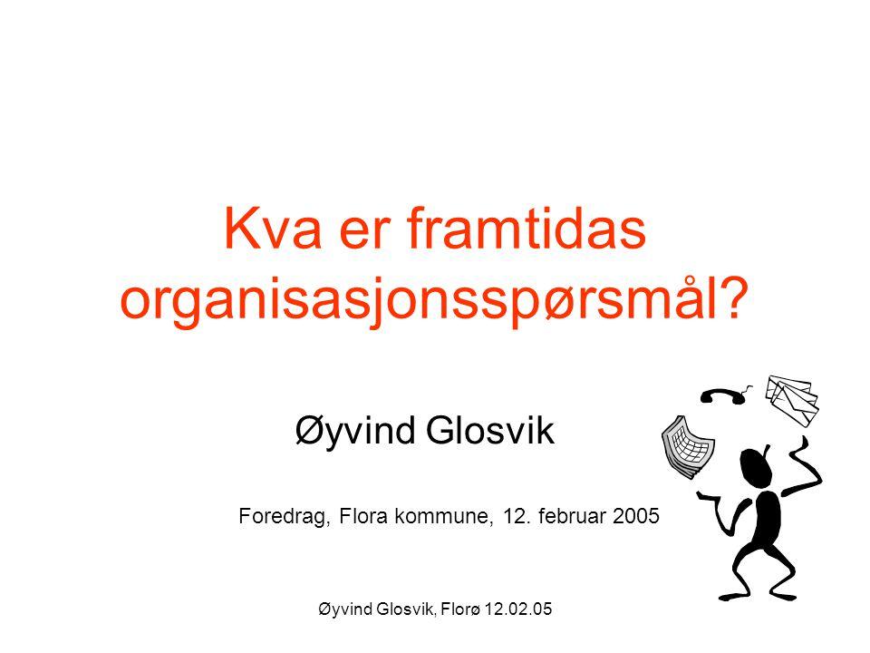 Øyvind Glosvik, Florø 12.02.05 Kva er framtidas organisasjonsspørsmål? Øyvind Glosvik Foredrag, Flora kommune, 12. februar 2005