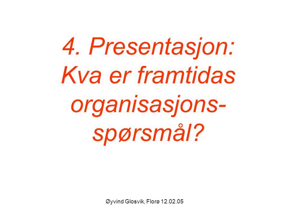 Øyvind Glosvik, Florø 12.02.05 4. Presentasjon: Kva er framtidas organisasjons- spørsmål?