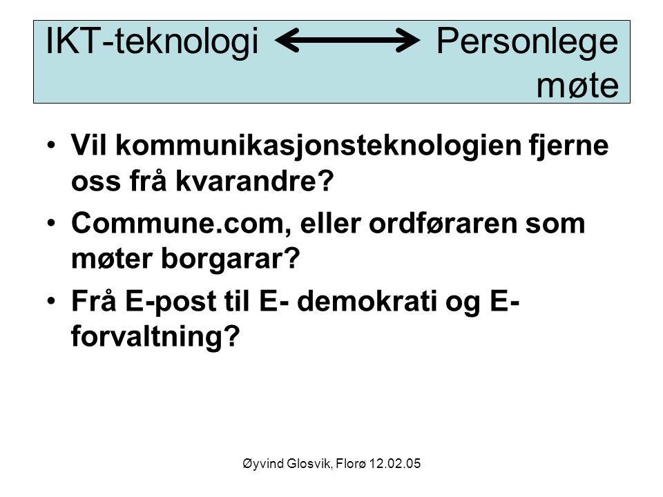 Øyvind Glosvik, Florø 12.02.05 IKT-teknologi Personlege møte Vil kommunikasjonsteknologien fjerne oss frå kvarandre? Commune.com, eller ordføraren som