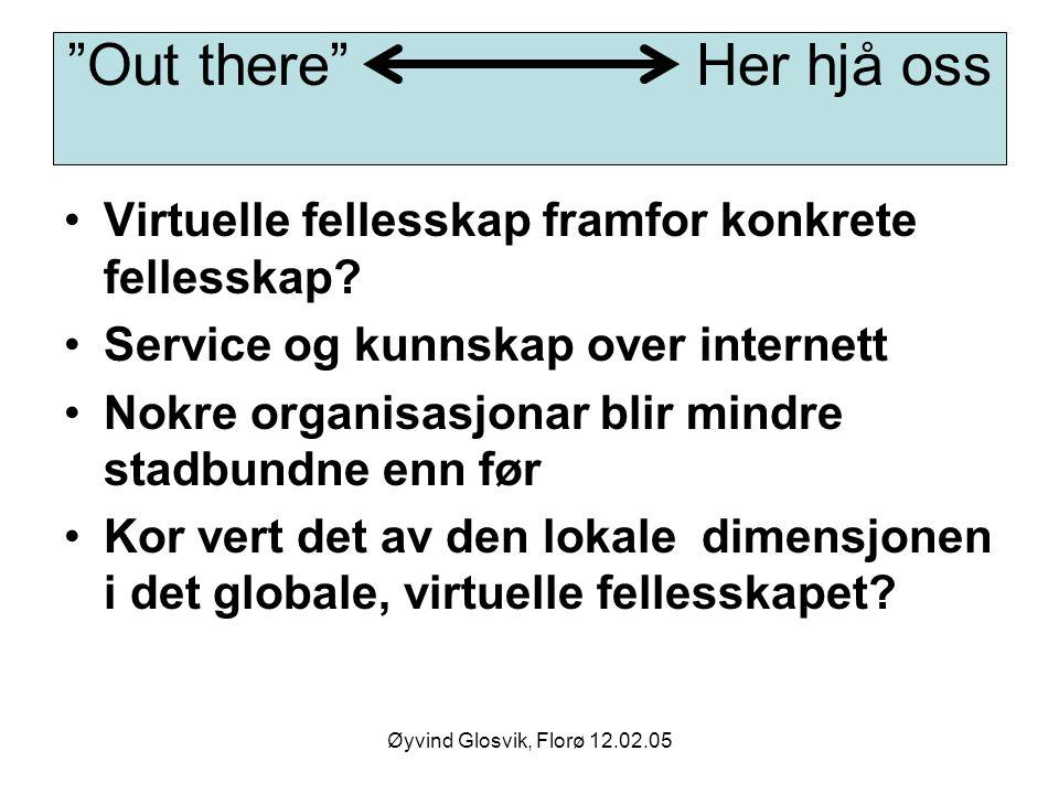 """Øyvind Glosvik, Florø 12.02.05 """"Out there"""" Her hjå oss Virtuelle fellesskap framfor konkrete fellesskap? Service og kunnskap over internett Nokre orga"""
