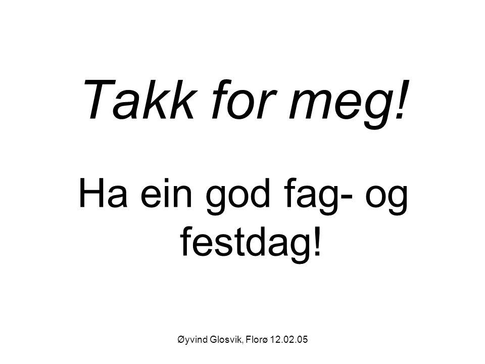 Øyvind Glosvik, Florø 12.02.05 Takk for meg! Ha ein god fag- og festdag!