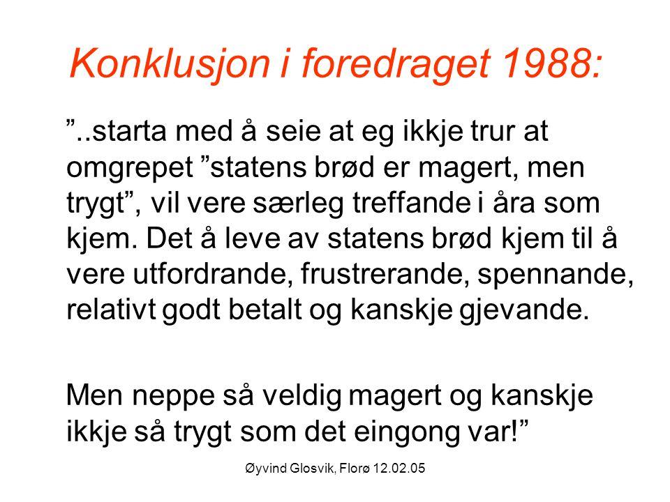 """Øyvind Glosvik, Florø 12.02.05 Konklusjon i foredraget 1988: """"..starta med å seie at eg ikkje trur at omgrepet """"statens brød er magert, men trygt"""", vi"""