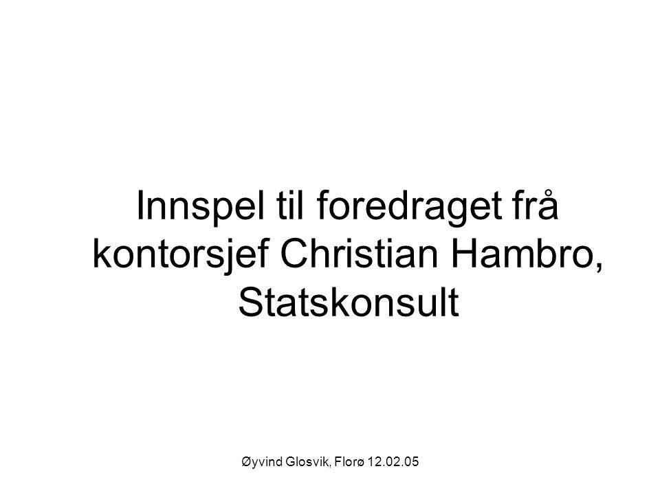Øyvind Glosvik, Florø 12.02.05 Innspel til foredraget frå kontorsjef Christian Hambro, Statskonsult