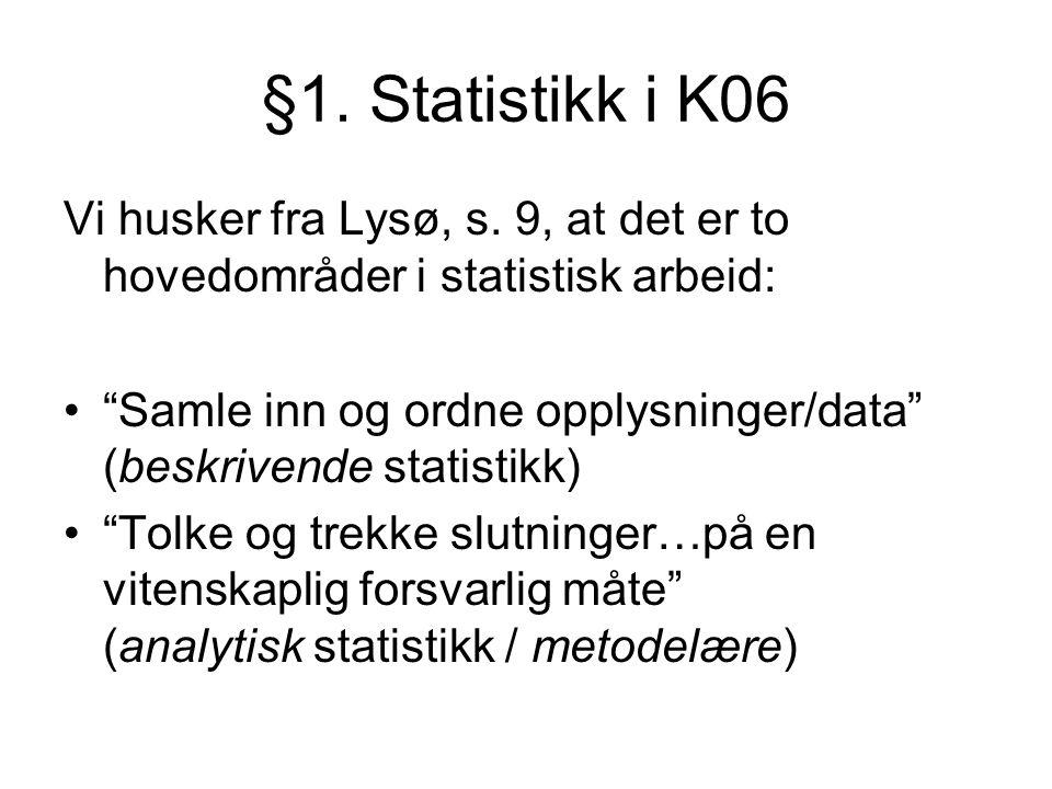 """§1. Statistikk i K06 Vi husker fra Lysø, s. 9, at det er to hovedområder i statistisk arbeid: """"Samle inn og ordne opplysninger/data"""" (beskrivende stat"""
