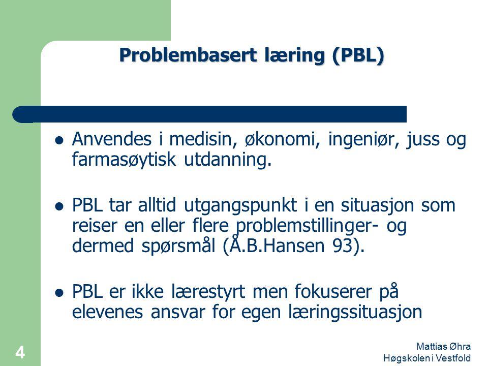 Mattias Øhra Høgskolen i Vestfold 4 Anvendes i medisin, økonomi, ingeniør, juss og farmasøytisk utdanning. PBL tar alltid utgangspunkt i en situasjon