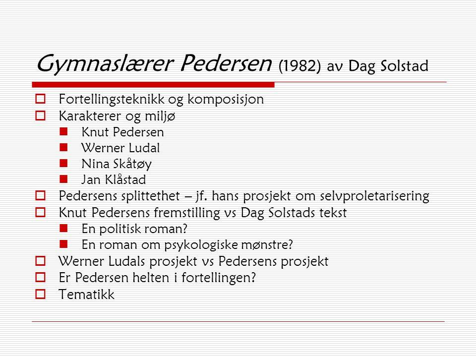 Gymnaslærer Pedersen (1982) av Dag Solstad  Fortellingsteknikk og komposisjon  Karakterer og miljø Knut Pedersen Werner Ludal Nina Skåtøy Jan Klåstad  Pedersens splittethet – jf.
