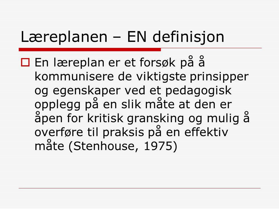 Læreplanen – EN definisjon  En læreplan er et forsøk på å kommunisere de viktigste prinsipper og egenskaper ved et pedagogisk opplegg på en slik måte at den er åpen for kritisk gransking og mulig å overføre til praksis på en effektiv måte (Stenhouse, 1975)