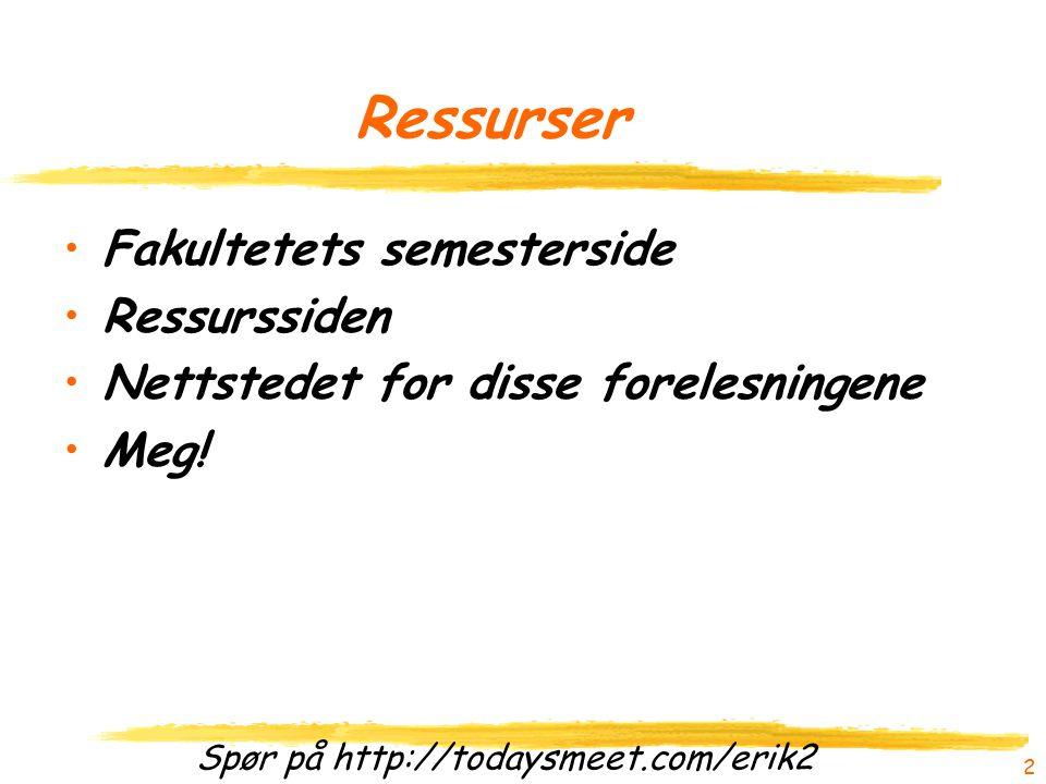Spør på http://todaysmeet.com/erik2 Ressurser Fakultetets semesterside Ressurssiden Nettstedet for disse forelesningene Meg.