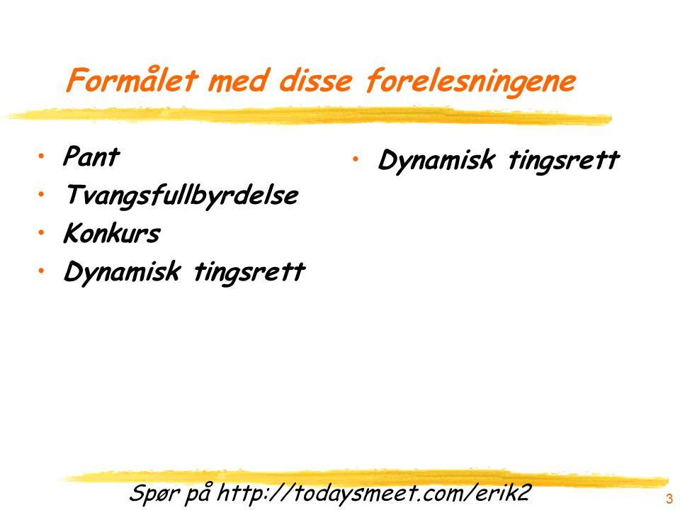Spør på http://todaysmeet.com/erik2 Formålet med disse forelesningene Pant Tvangsfullbyrdelse Konkurs Dynamisk tingsrett 3